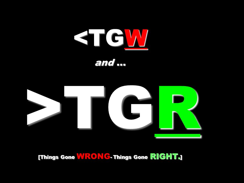 <TGW and … >TGR [Things Gone WRONG- Things Gone RIGHT.]